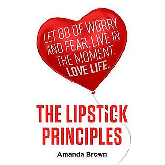 The LIPSTICK Principles Let go of worry and fear live in the moment love life