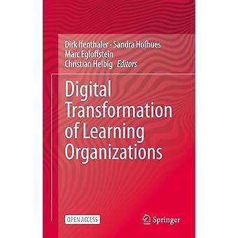 Digital Transformation of Learning Organizations by Edited by Dirk Ifenthaler & Edited by Sandra Hofhues & Edited by Marc Egloffstein & Edited by Christian Helbig