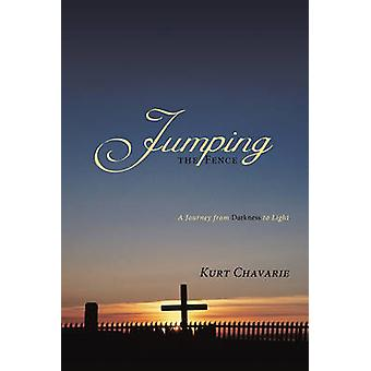 Jumping the Fence - A Journey from Darkness to Light by Kurt Chavarie