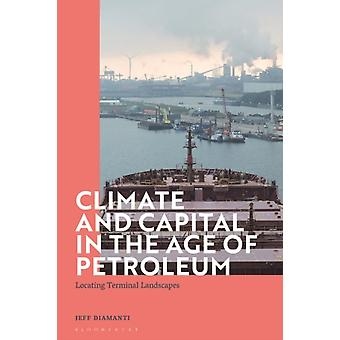 Climate and Capital in the Age of Petroleum by Diamanti & Dr Jeff Lecturer in Literary and Cultural Analysis & University of Amsterdam & The Netherlands