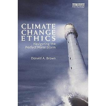 Climate Change Ethics  Navigating the Perfect Moral Storm by Brown & Donald A.