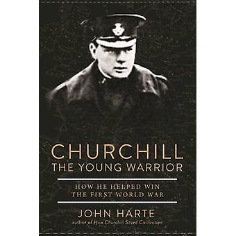 Churchill The Young Warrior - How He Helped Win the First World War by