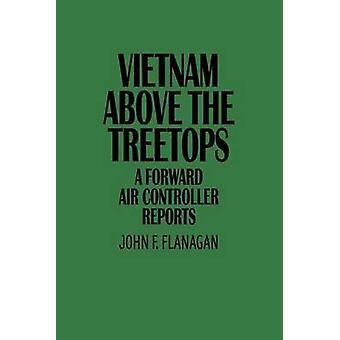Vietnam Above the Treetops A Forward Air Controller Reports by Flanagan & John F.