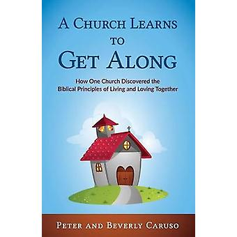 A Church Learns to Get Along How One Church Learned the Biblical Principles of Living and Loving Together by Peter & Caruso