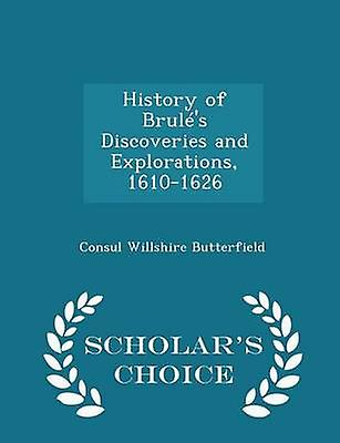 History of Bruls Discoveries and Explorations 16101626  Scholars Choice Edition by Butterfield & Consul Willshire
