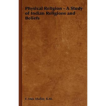 Physical Religion  A Study of Indian Religions and Beliefs by Muller & K.M. & F. Max