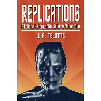 Replications - A Robotic History of the Science Fiction Film by J. P.