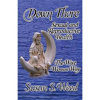 Down There - Sexual and Reproductive Health the Wise Woman Way by Susu