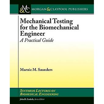 Mechanical Testing for the Biomechanics Engineer A Practical Guide by Saunders & Marnie M.
