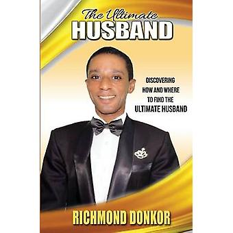 The Ultimate Husband Discovering How and Where to Find the Right Husband by Donkor & Richmond