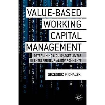 ValueBased Working Capital Management Determining Liquid Asset Levels in Entrepreneurial Environments by Michalski & Grzegorz