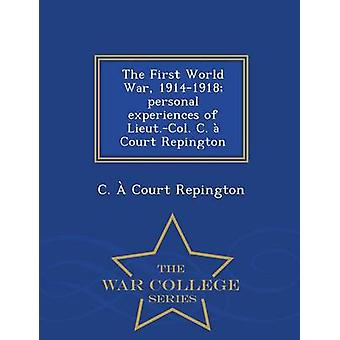 The First World War 19141918 personal experiences of Lieut.Col. C.  Court Repington  War College Series by Court Repington & C.