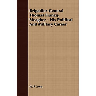 BrigadierGeneral Thomas Francis Meagher  His Political And Military Career by Lyons & W. F