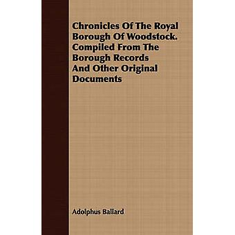 Chronicles Of The Royal Borough Of Woodstock. Compiled From The Borough Records And Other Original Documents by Ballard & Adolphus