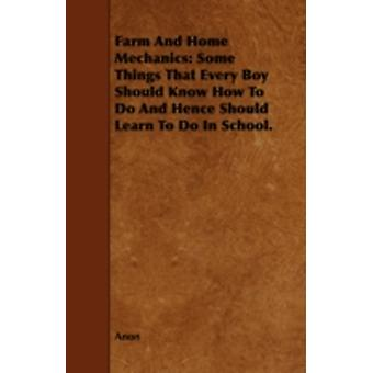 Farm and Home Mechanics Some Things That Every Boy Should Know How to Do and Hence Should Learn to Do in School. by Anon