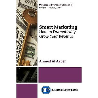 Smart Marketing How to Dramatically Grow Your Revenue by Akber & Ahmed Al