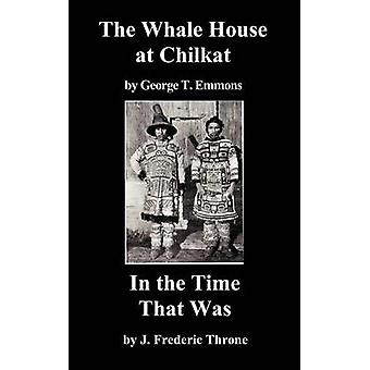 The Whale House of the Chilkat and in the Time That Was by Emmons & George T.