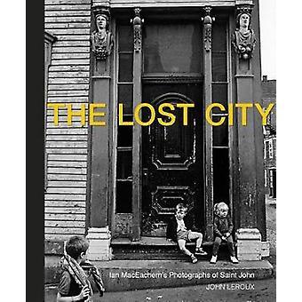 The Lost City - Ian MacEachern's Photographs of Saint John by John Ler