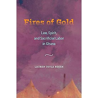 Fires of Gold - Law - Spirit - and Sacrificial Labor in Ghana by Laure