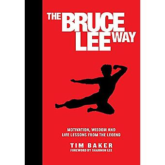 The Bruce Lee Way - Motivation - Wisdom and Life-Lessons from the Lege