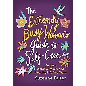 The Extremely Busy Woman's Guide to Self-Care - Do Less - Achieve More