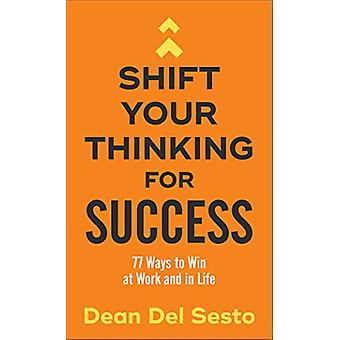 Shift Your Thinking for Success - 77 Ways to Win at Work and in Life b