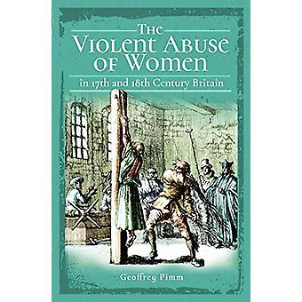 The Violent Abuse of Women in 17th and 18th Century Britain by Geoffr