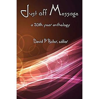 Just Off Message - a 20th Anniversary Anthology by David P. Reiter - 9