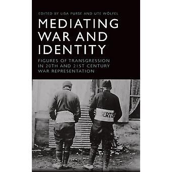 Mediating War and Identity by Edited by Lisa Purse & Edited by Ute Wolfel