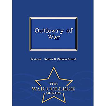 Outlawry of War - War College Series by Levinson Salmon O (Salmon Oli