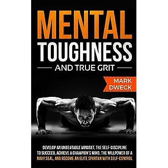 Mental Toughness and True Grit - Develop an Unbeatable Mindset - the S