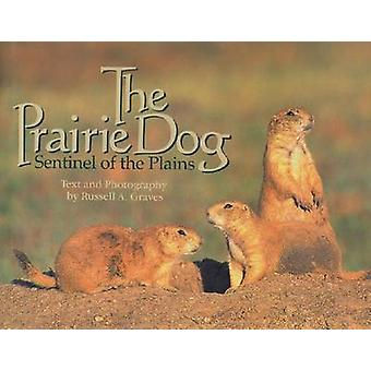 The Prairie Dog  Sentinel of the Plains by Russell A Graves