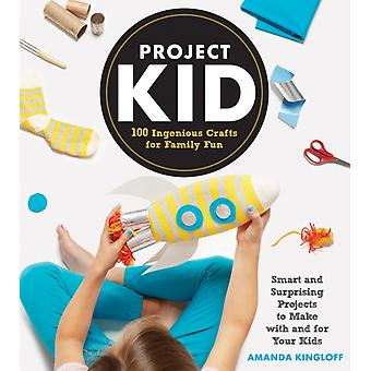 Project Kid 100 Ingenious Crafts for Family Fun by Amanda Kingloff