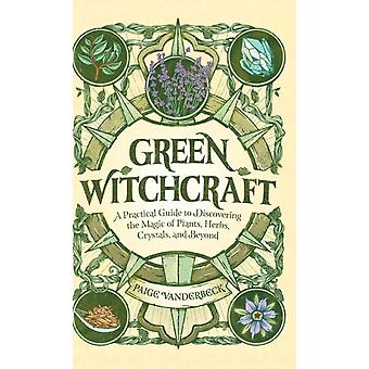 Green Witchcraft  A Practical Guide to Discovering the Magic of Plants Herbs Crystals and Beyond by Paige Vanderbeck