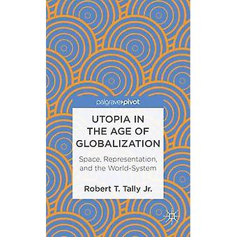 Utopia in the Age of Globalization Space Representation and the WorldSystem by Tally & Robert T. & Jr.