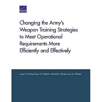 Changing the Armys Weapon Training Strategies to Meet Operational Requirements More Efficiently and Effectively by Crowley & James C.
