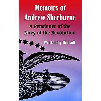 Memoirs of Andrew Sherburne A Pensioner of the Navy of the Revolution by Sherburne & Andrew