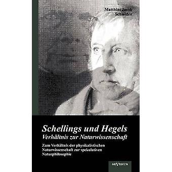 Schellings und Hegels Verhltnis zur Naturwissenschaft Zum Verhltnis der physikalistischen Naturwissenschaft zur spekulativen Naturphilosophie by Schleiden & Matthias Jacob