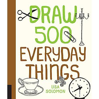 Draw 500 Everyday Things  A Sketchbook for Artists Designers and Doodlers by Lisa Solomon