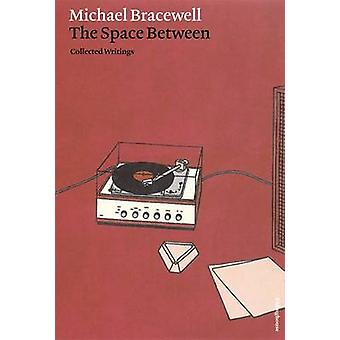 Michael Bracewell - The Space Between - Collected Writings by Michael