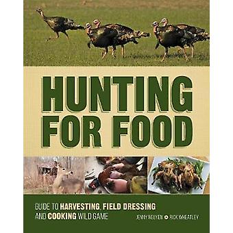 Hunting for Food Guide to Harvesting Field Dressing and Cooking Wild Game par Jenny Nguyen et Rick Wheatley