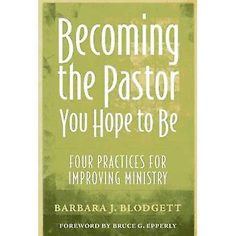 Becoming the Pastor You Hope to Be Four Practices for Improving Ministry by Blodgett & Barbara J.