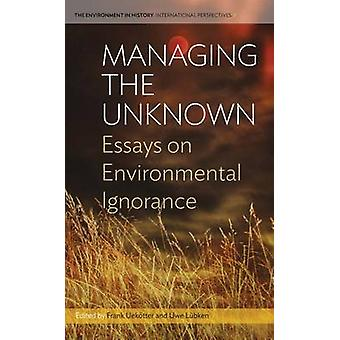 Managing the Unknown Essays on Environmental Ignorance par Uekotter et Frank