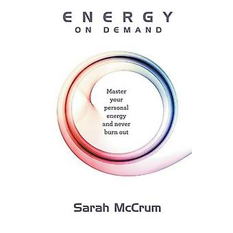 Energy On Demand Master Your Personal Energy and Never Burn Out by McCrum & Sarah