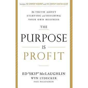 The Purpose Is Profit The Truth about Starting and Building Your Own Business by McLaughlin & Ed Skip