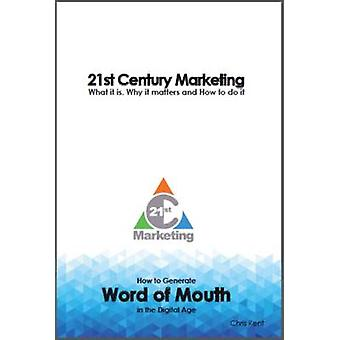 21st Century Marketing What it is Why it matters and How to do it How to Generate  Word of Mouth in the Digital Age by Kent & Chris
