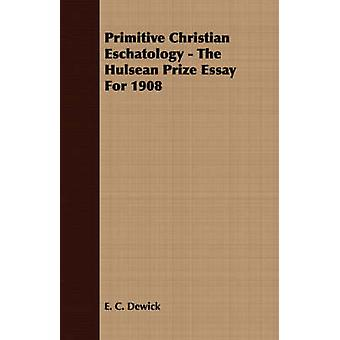 Primitive Christian Eschatology  The Hulsean Prize Essay For 1908 by Dewick & E. C.