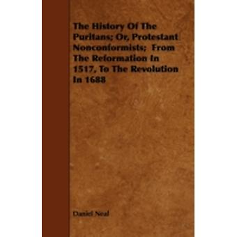 The History Of The Puritans Or Protestant Nonconformists  From The Reformation In 1517 To The Revolution In 1688 by Neal & Daniel