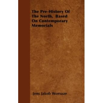 The PreHistory Of The North  Based On Contemporary Memorials by Worsaae & Jens Jakob
