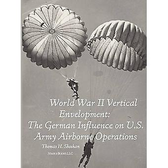 World War II Vertical Envelopment The German Influence on U.S. Army Airborne Operations by Sheehan & Thomas J.